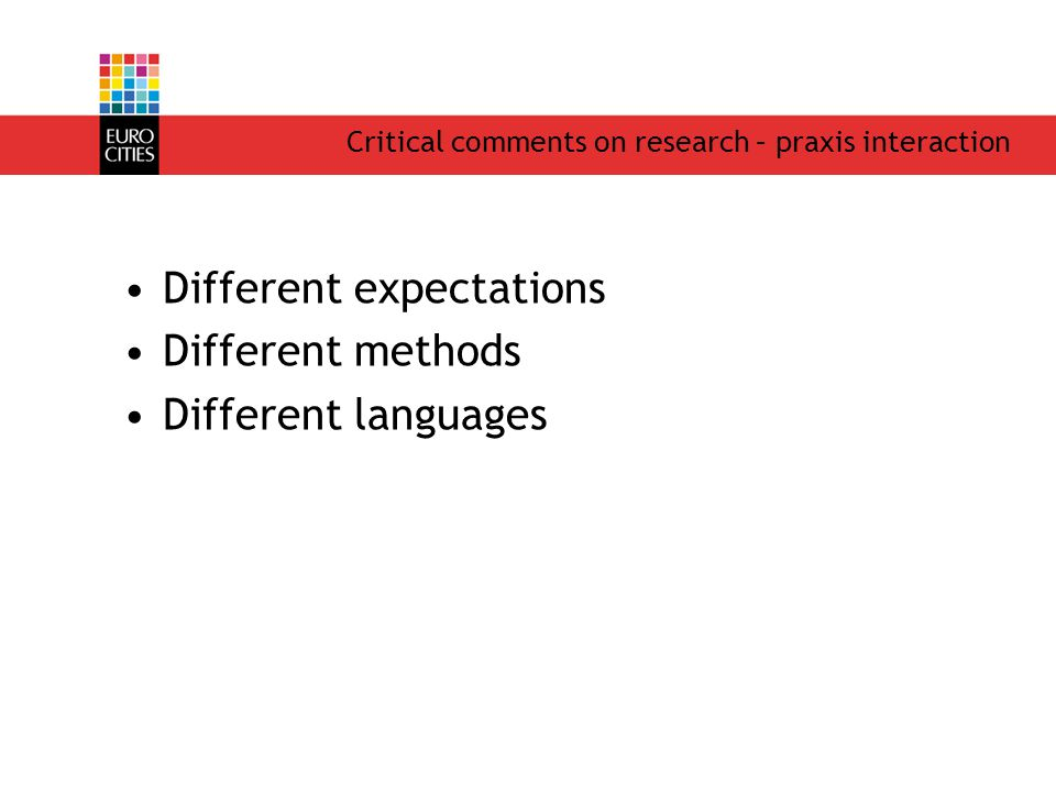 Critical comments on research – praxis interaction Different expectations Different methods Different languages
