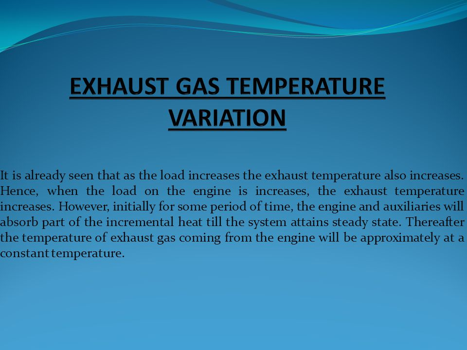 It is already seen that as the load increases the exhaust temperature also increases. Hence, when the load on the engine is increases, the exhaust tem