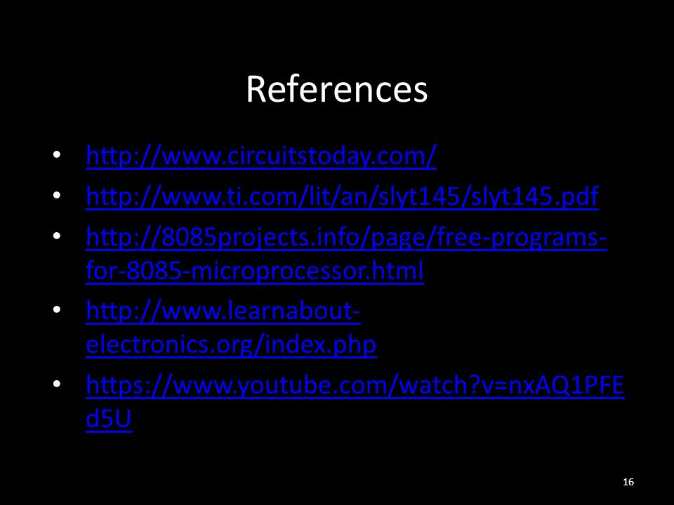References http://www.circuitstoday.com/ http://www.ti.com/lit/an/slyt145/slyt145.pdf http://8085projects.info/page/free-programs- for-8085-microprocessor.html http://8085projects.info/page/free-programs- for-8085-microprocessor.html http://www.learnabout- electronics.org/index.php http://www.learnabout- electronics.org/index.php https://www.youtube.com/watch?v=nxAQ1PFE d5U https://www.youtube.com/watch?v=nxAQ1PFE d5U 16