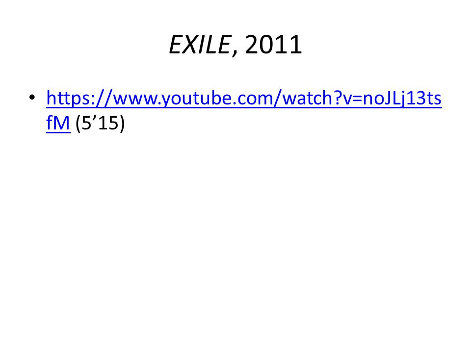 EXILE, 2011 https://www.youtube.com/watch?v=noJLj13ts fM (5'15) https://www.youtube.com/watch?v=noJLj13ts fM