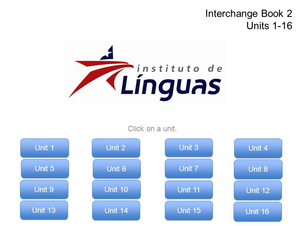 Interchange Book 2 Units 1-16 Click on a unit. Unit 9 Unit 11 Unit 12 Unit 13 Unit 14 Unit 15 Unit 16 Unit 10 Unit 1 Unit 3 Unit 4 Unit 5 Unit 6 Unit