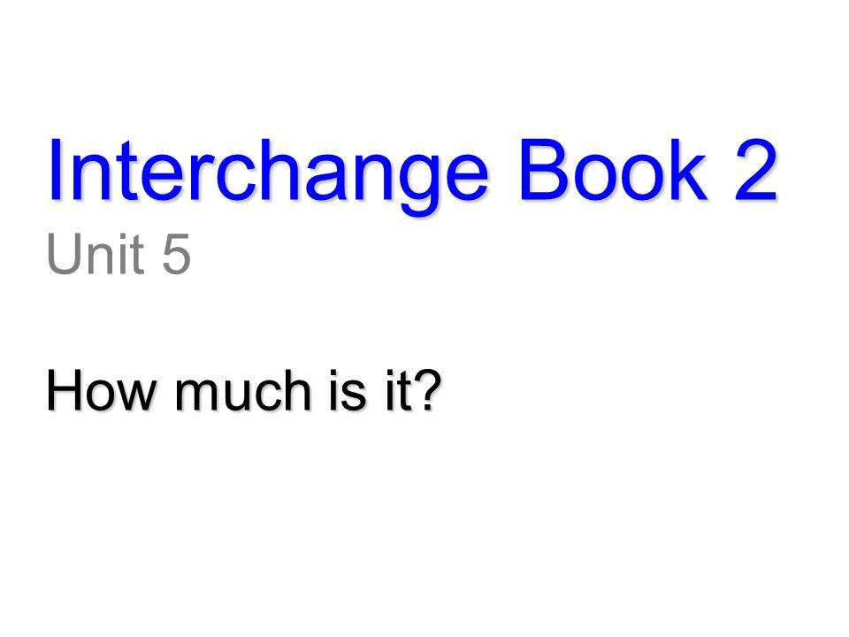 Interchange Book 2 Unit 5 How much is it?