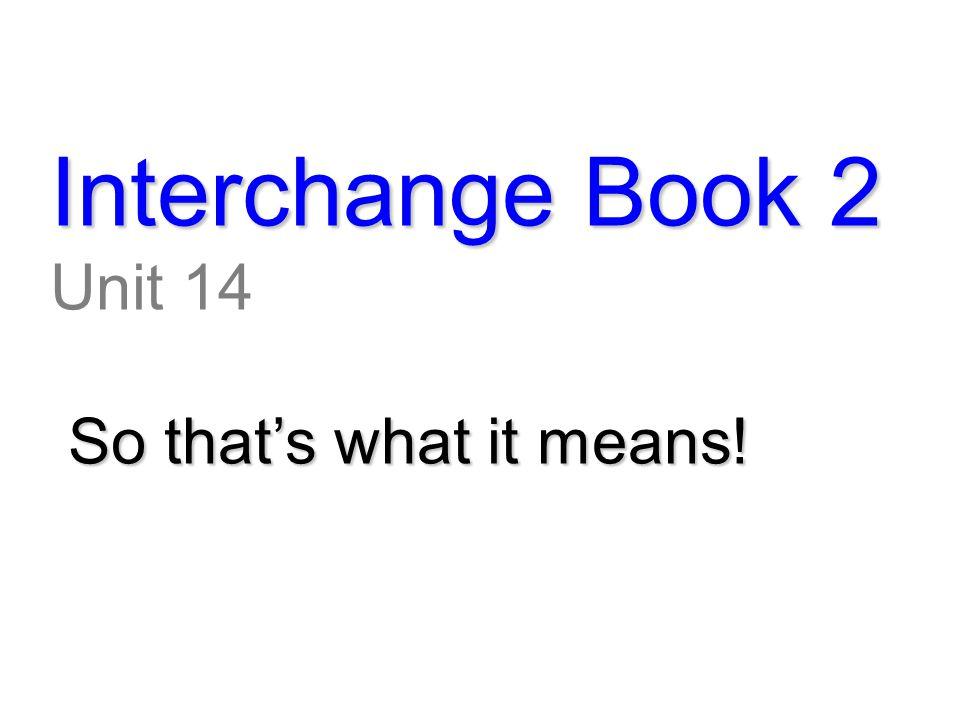 Interchange Book 2 Unit 14 So that's what it means! So that's what it means!
