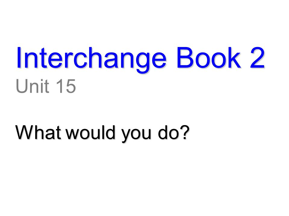 Interchange Book 2 Unit 15 What would you do?