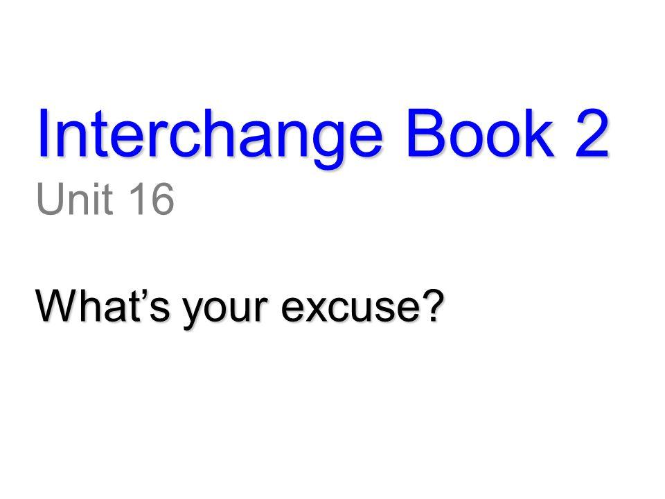 Interchange Book 2 Unit 16 What's your excuse?