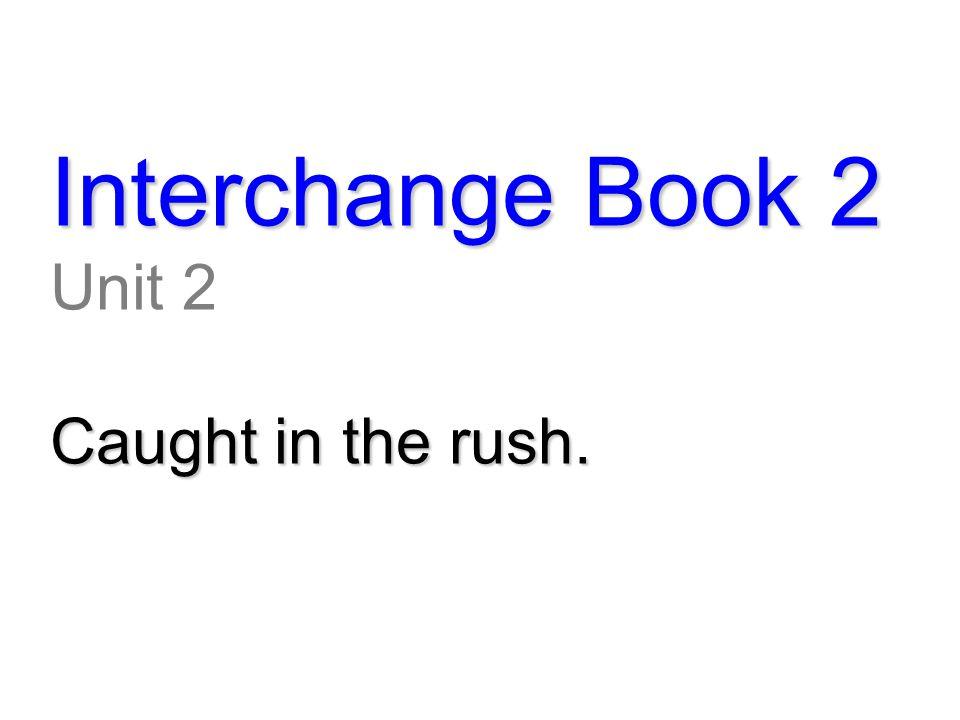 Interchange Book 2 Unit 2 Caught in the rush.