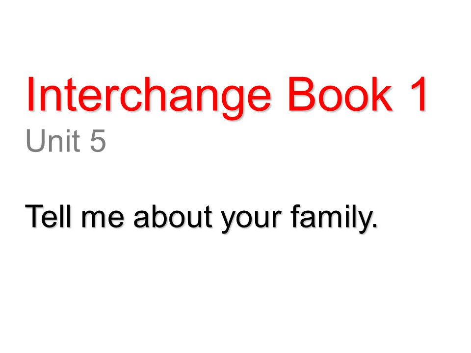 Interchange Book 1 Unit 5 Tell me about your family.