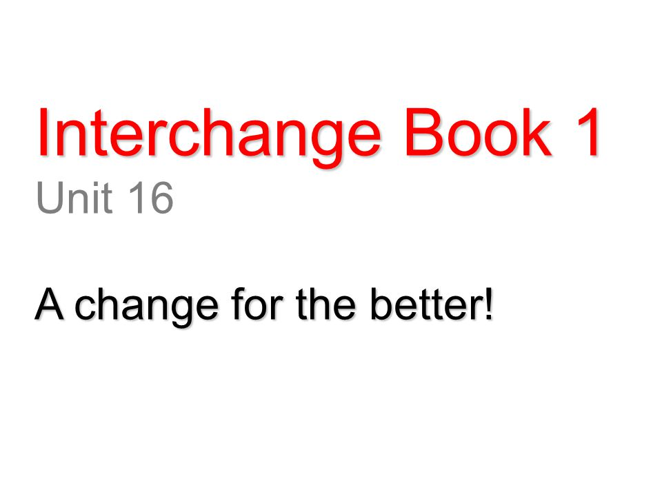 Interchange Book 1 Unit 16 A change for the better!