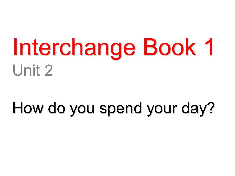 Interchange Book 1 Unit 2 How do you spend your day?