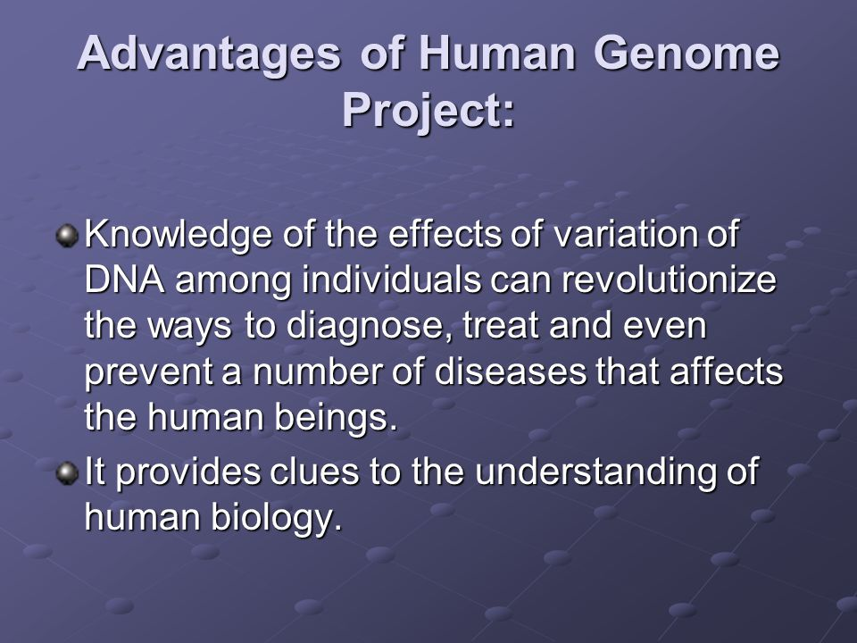 Advantages of Human Genome Project: Knowledge of the effects of variation of DNA among individuals can revolutionize the ways to diagnose, treat and even prevent a number of diseases that affects the human beings.