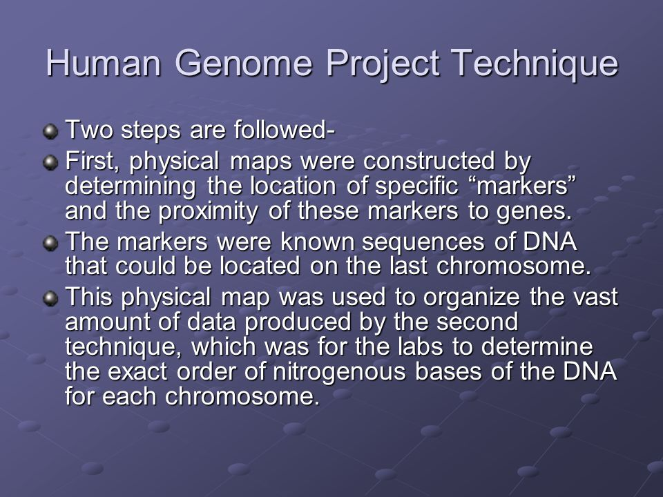 Human Genome Project Technique Two steps are followed- First, physical maps were constructed by determining the location of specific markers and the proximity of these markers to genes.