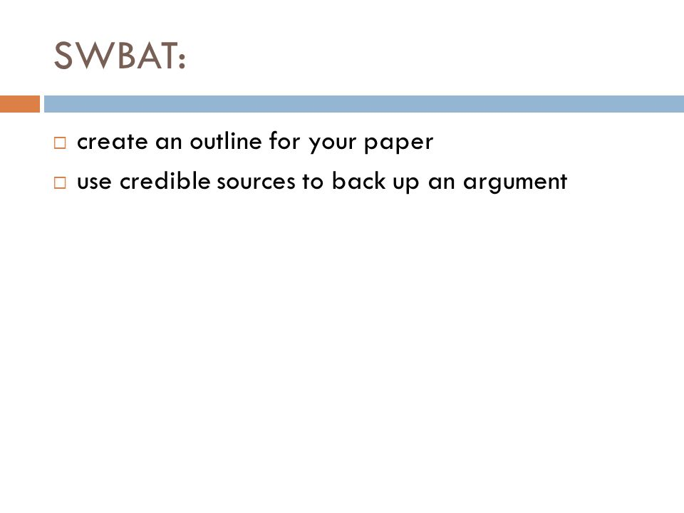 SWBAT:  create an outline for your paper  use credible sources to back up an argument