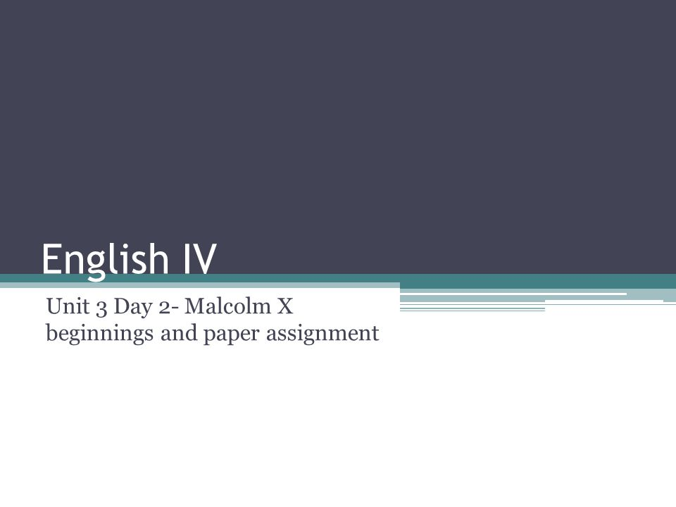 English IV Unit 3 Day 2- Malcolm X beginnings and paper assignment