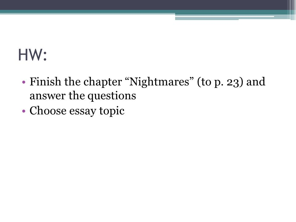 HW: Finish the chapter Nightmares (to p. 23) and answer the questions Choose essay topic