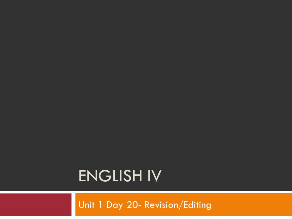 ENGLISH IV Unit 1 Day 20- Revision/Editing