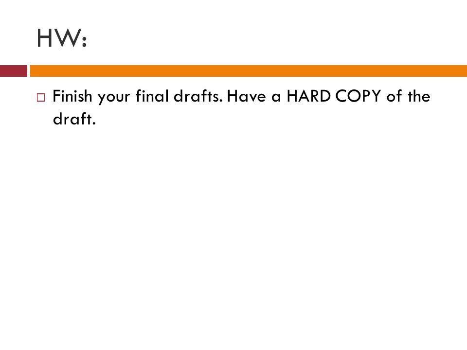 HW:  Finish your final drafts. Have a HARD COPY of the draft.