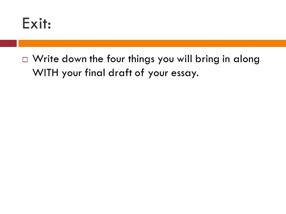 Exit:  Write down the four things you will bring in along WITH your final draft of your essay.