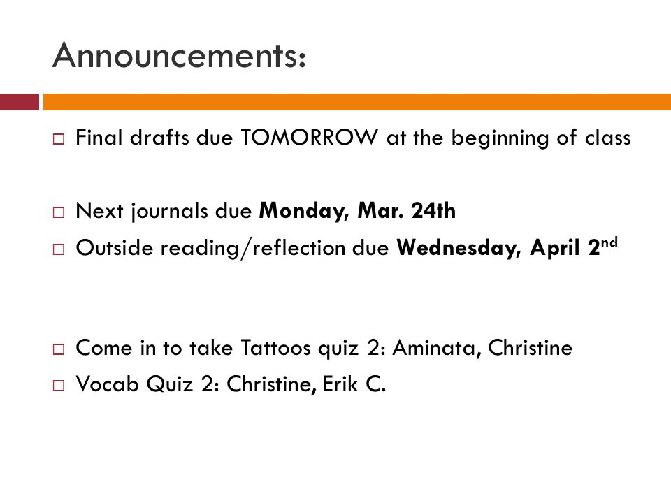 Announcements:  Final drafts due TOMORROW at the beginning of class  Next journals due Monday, Mar.