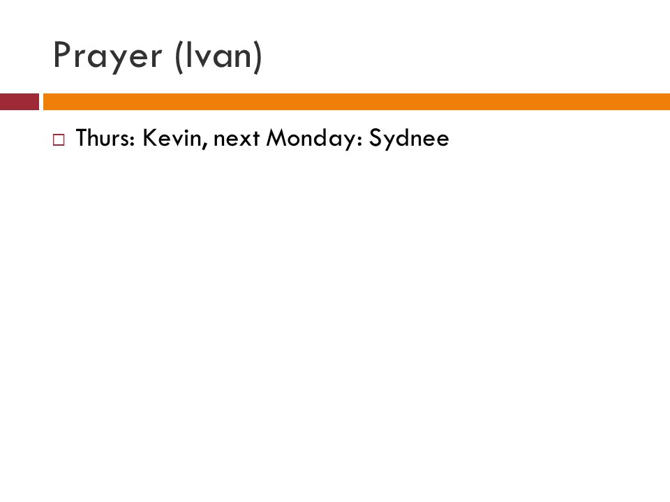Prayer (Ivan)  Thurs: Kevin, next Monday: Sydnee