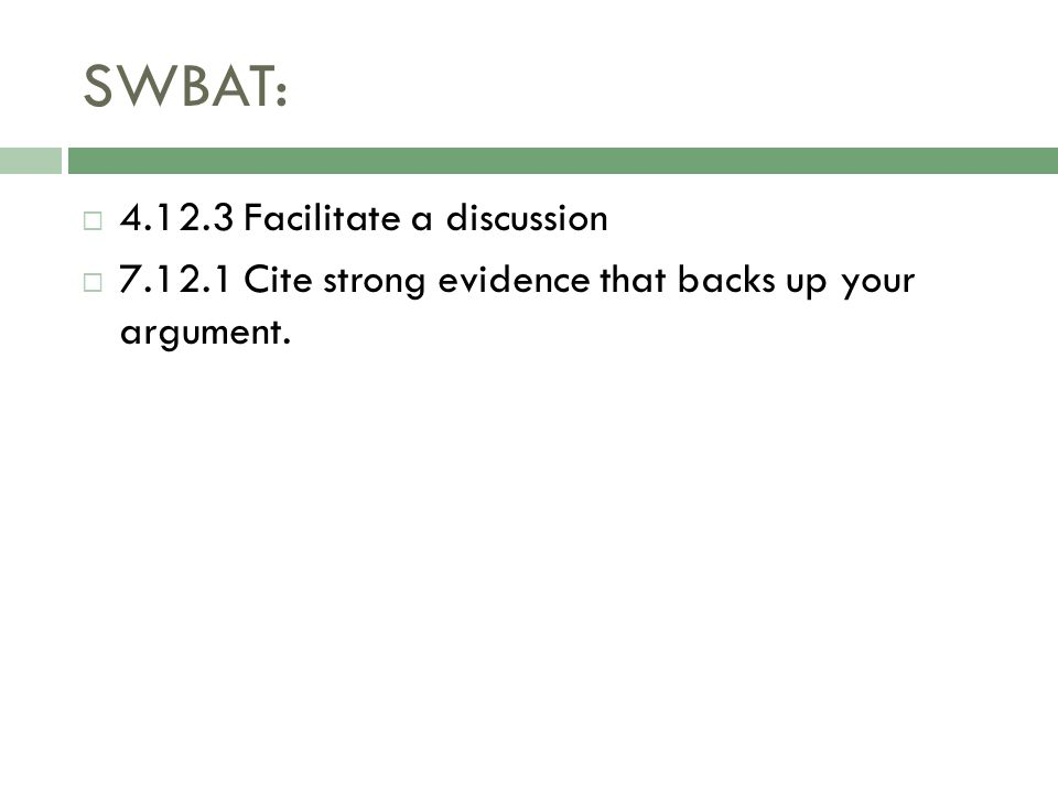 SWBAT:  4.12.3 Facilitate a discussion  7.12.1 Cite strong evidence that backs up your argument.