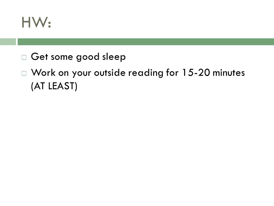 HW:  Get some good sleep  Work on your outside reading for 15-20 minutes (AT LEAST)