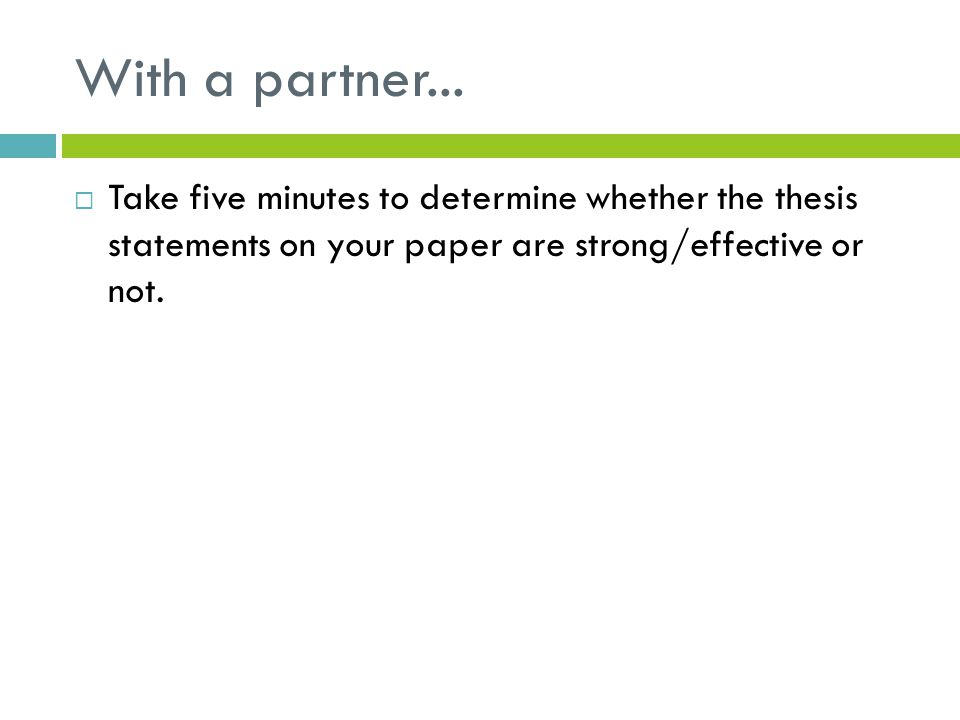 With a partner...  Take five minutes to determine whether the thesis statements on your paper are strong/effective or not.