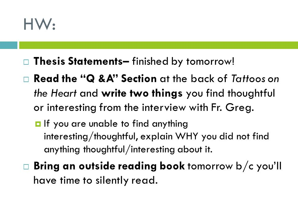 "HW:  Thesis Statements– finished by tomorrow!  Read the ""Q &A"" Section at the back of Tattoos on the Heart and write two things you find thoughtful"