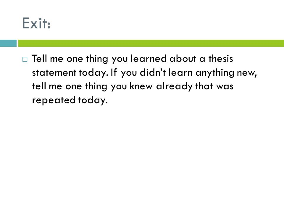 Exit:  Tell me one thing you learned about a thesis statement today. If you didn't learn anything new, tell me one thing you knew already that was re