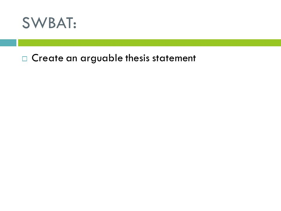 SWBAT:  Create an arguable thesis statement