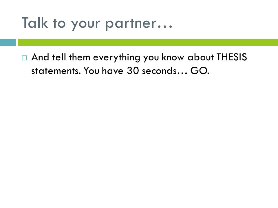 Talk to your partner…  And tell them everything you know about THESIS statements. You have 30 seconds… GO.