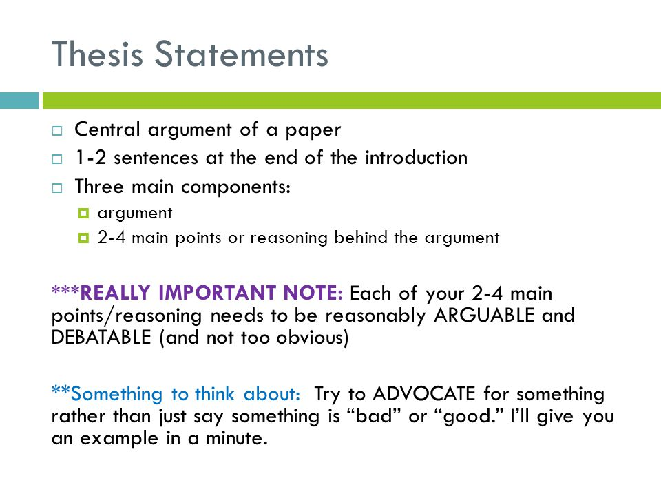 Thesis Statements  Central argument of a paper  1-2 sentences at the end of the introduction  Three main components:  argument  2-4 main points o