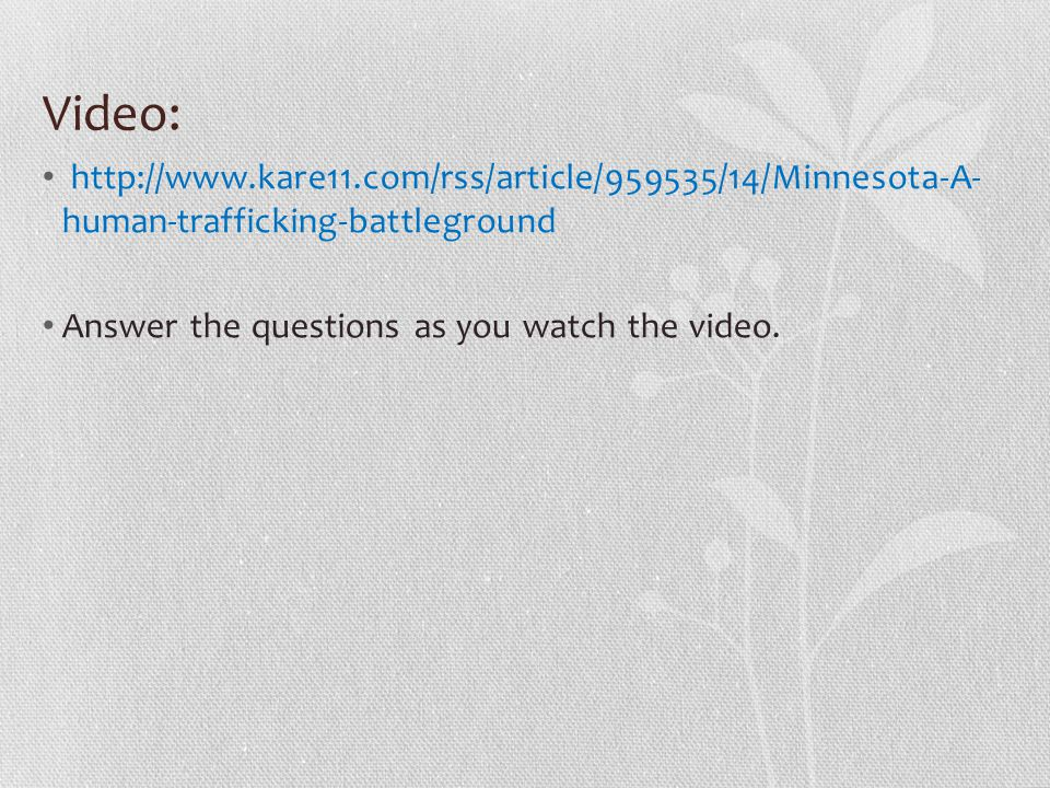 Video: http://www.kare11.com/rss/article/959535/14/Minnesota-A- human-trafficking-battleground Answer the questions as you watch the video.