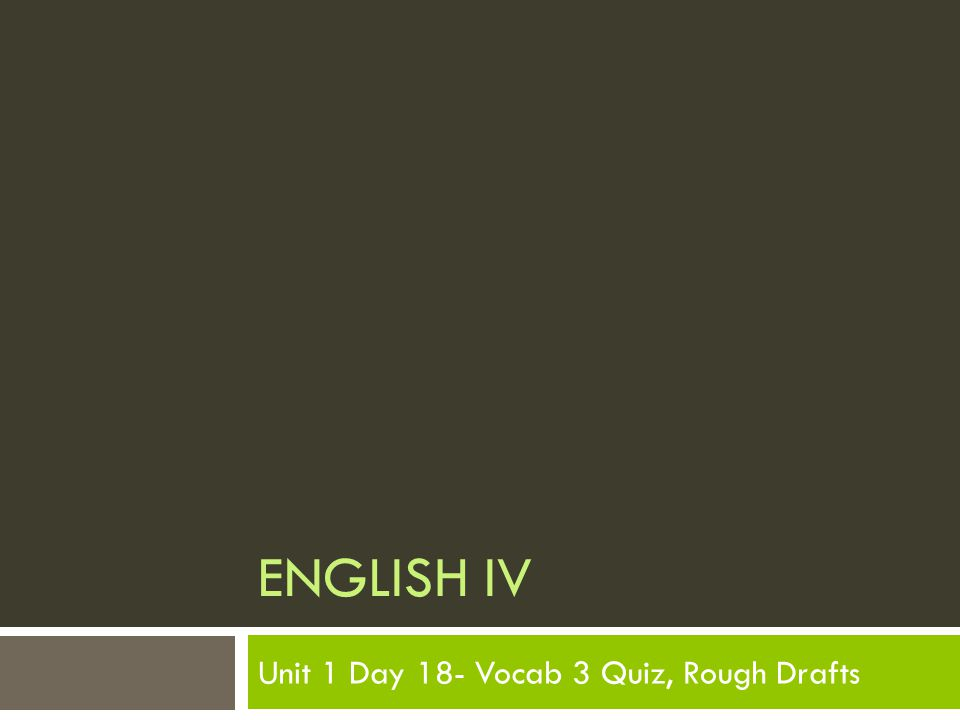 ENGLISH IV Unit 1 Day 18- Vocab 3 Quiz, Rough Drafts