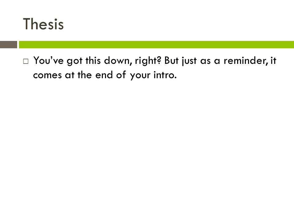Thesis  You've got this down, right But just as a reminder, it comes at the end of your intro.