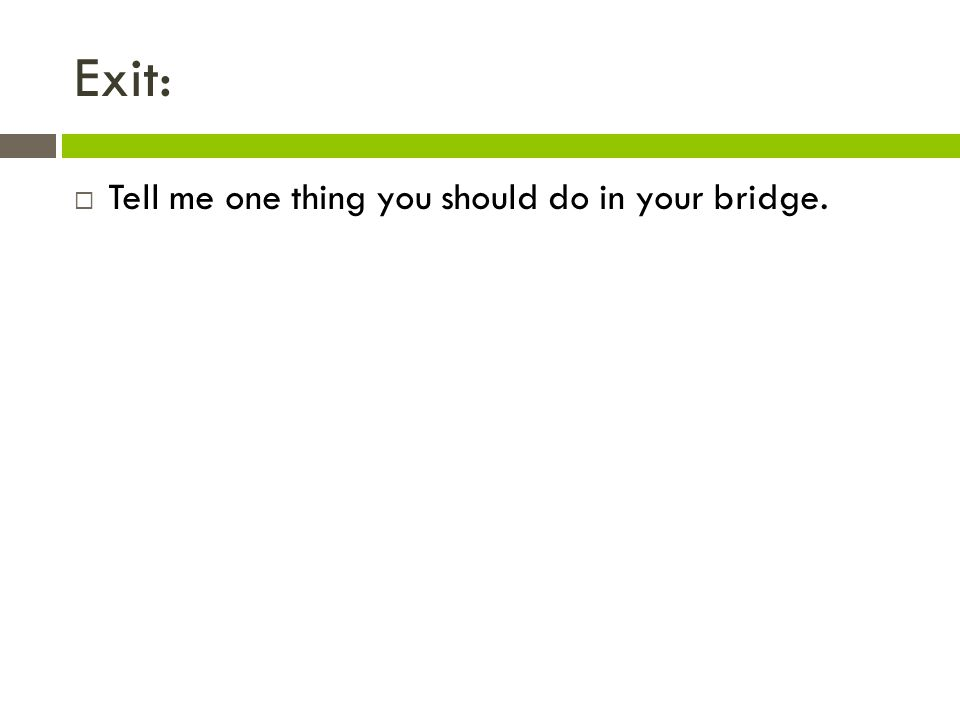 Exit:  Tell me one thing you should do in your bridge.
