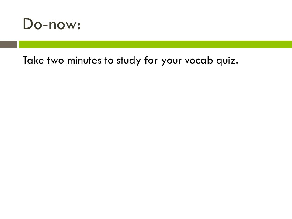 Do-now: Take two minutes to study for your vocab quiz.