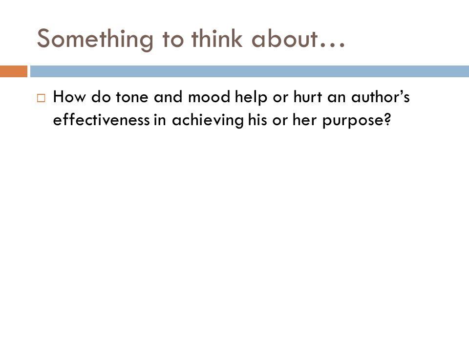 Something to think about…  How do tone and mood help or hurt an author's effectiveness in achieving his or her purpose?