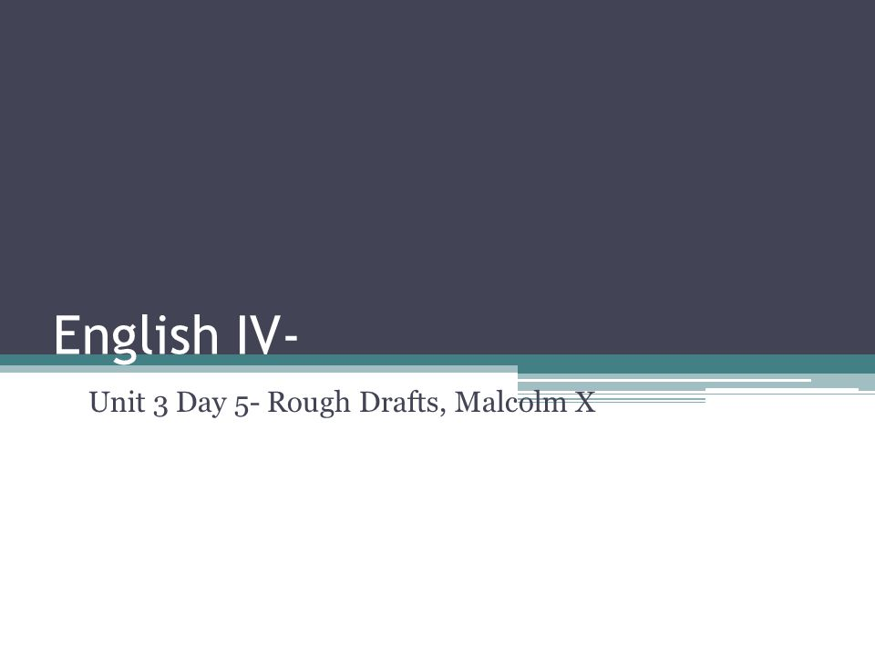 English IV- Unit 3 Day 5- Rough Drafts, Malcolm X