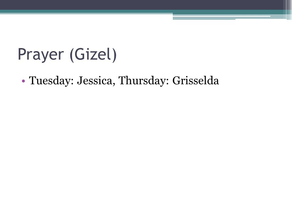 Prayer (Gizel) Tuesday: Jessica, Thursday: Grisselda