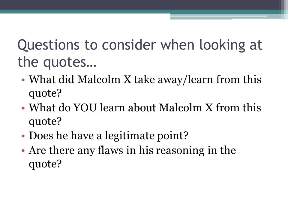 Questions to consider when looking at the quotes… What did Malcolm X take away/learn from this quote.