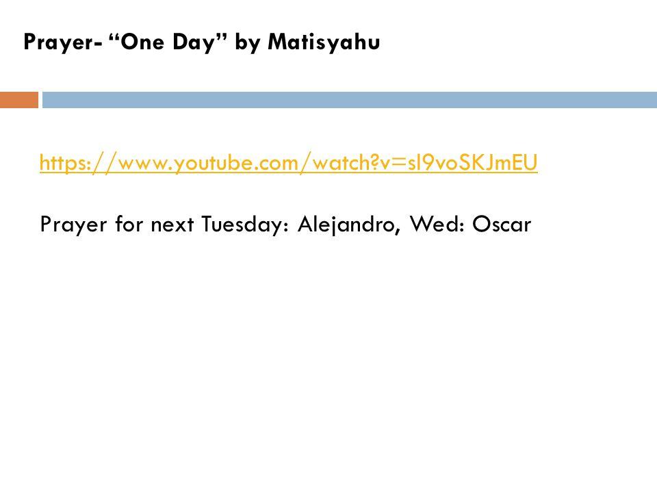 Prayer- One Day by Matisyahu https://www.youtube.com/watch v=sl9voSKJmEU Prayer for next Tuesday: Alejandro, Wed: Oscar