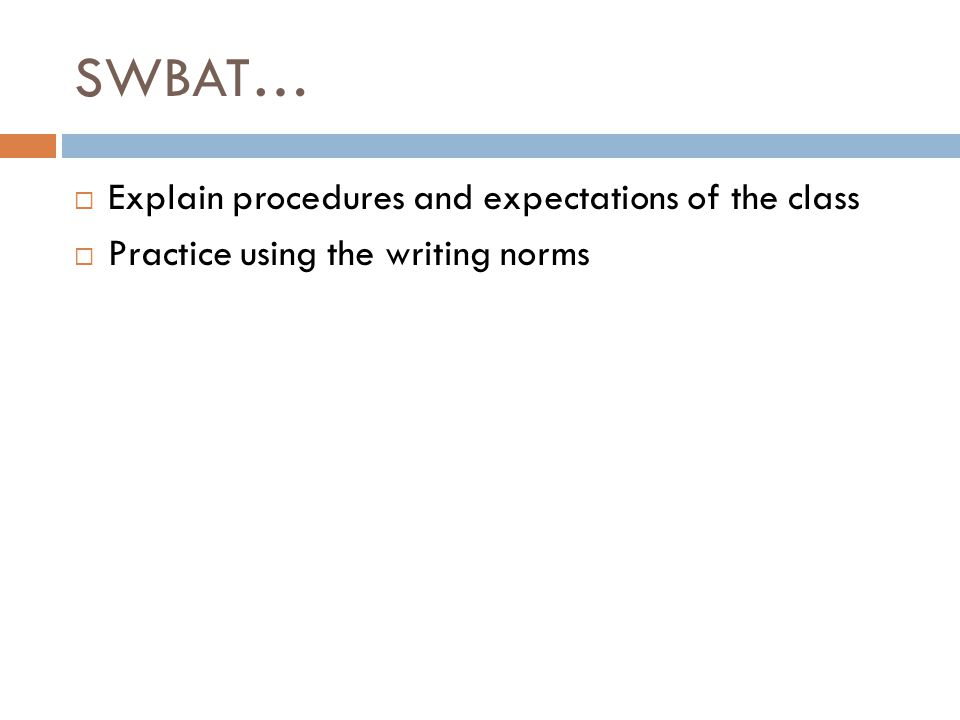 SWBAT…  Explain procedures and expectations of the class  Practice using the writing norms