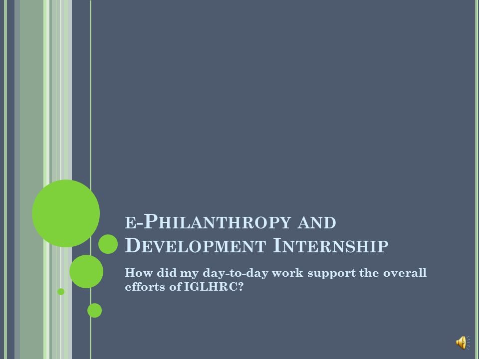 E -P HILANTHROPY AND D EVELOPMENT I NTERNSHIP How did my day-to-day work support the overall efforts of IGLHRC