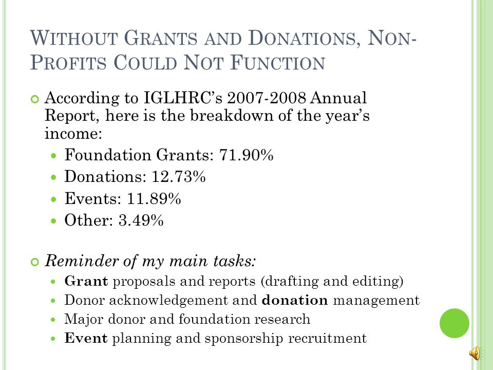 W ITHOUT G RANTS AND D ONATIONS, N ON - P ROFITS C OULD N OT F UNCTION According to IGLHRC's 2007-2008 Annual Report, here is the breakdown of the year's income: Foundation Grants: 71.90% Donations: 12.73% Events: 11.89% Other: 3.49% Reminder of my main tasks: Grant proposals and reports (drafting and editing) Donor acknowledgement and donation management Major donor and foundation research Event planning and sponsorship recruitment