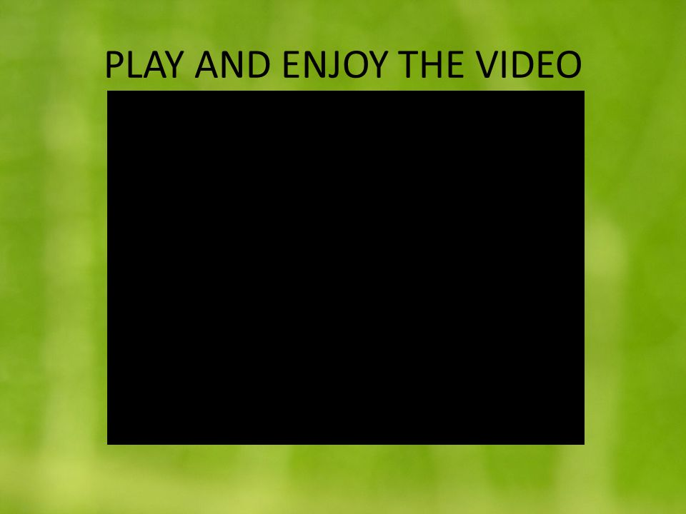 PLAY AND ENJOY THE VIDEO