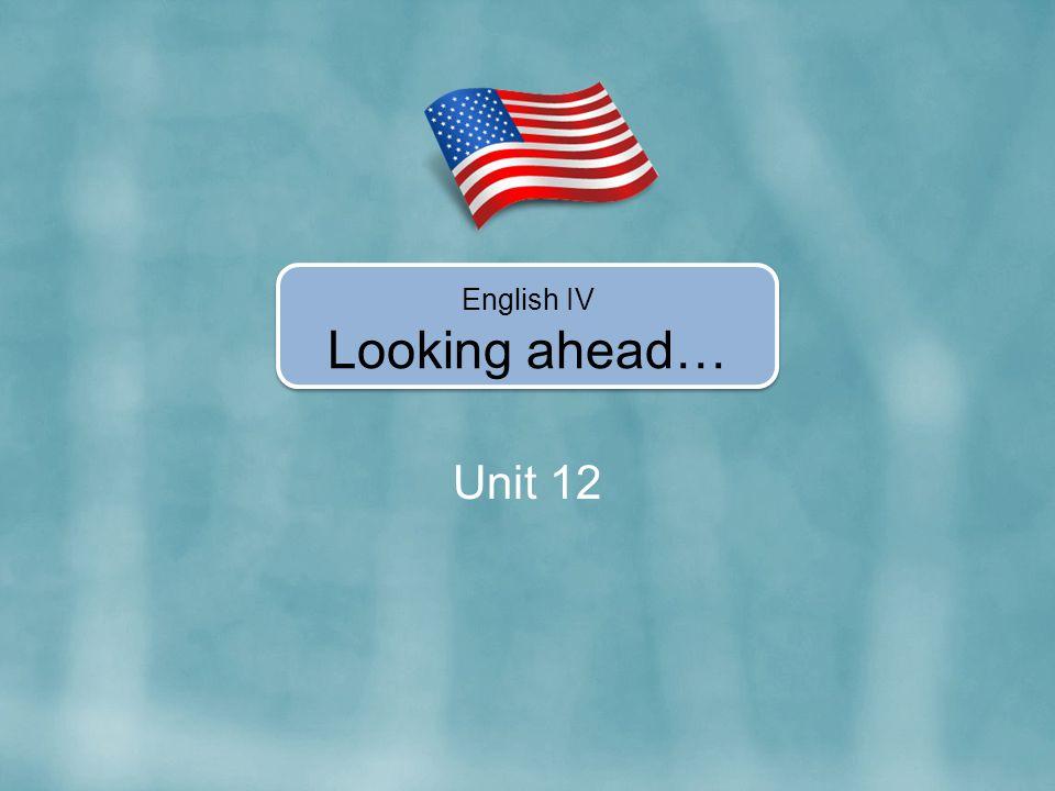 Unit 12 English IV Looking ahead…