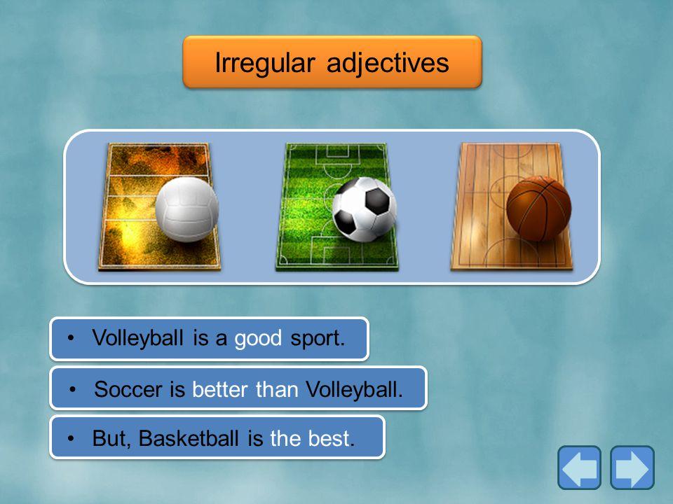 Irregular adjectives Soccer is better than Volleyball.