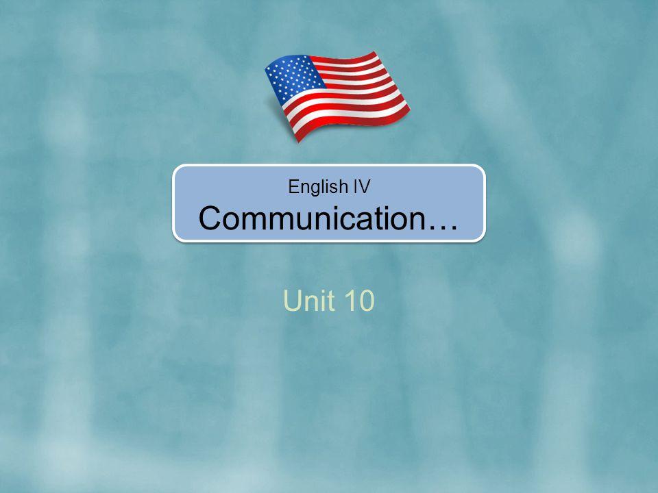 Unit 10 English IV Communication…