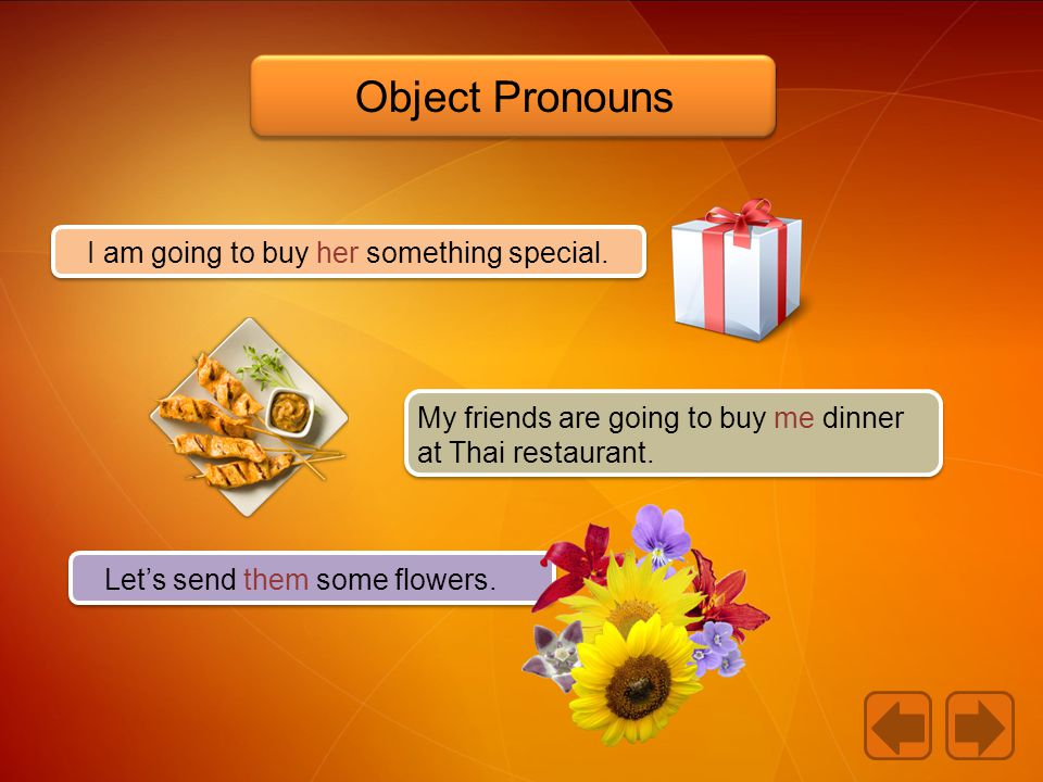 I am going to buy her something special. My friends are going to buy me dinner at Thai restaurant. Let's send them some flowers. Object Pronouns