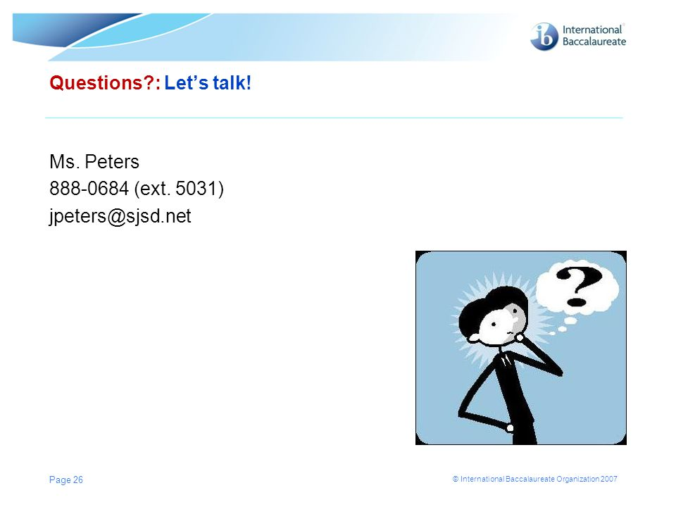 © International Baccalaureate Organization 2007 Questions?: Let's talk! Ms. Peters 888-0684 (ext. 5031) jpeters@sjsd.net Page 26